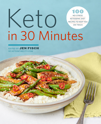 Keto in 30 Minutes: 100 No-Stress Ketogenic Diet Recipes to Keep You on Track - Fisch, Jen (Editor)