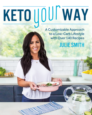 Keto Your Way: A Customizable Approach to a Low-Carb Lifestyle with Over 140 Recipes - Smith, Julie