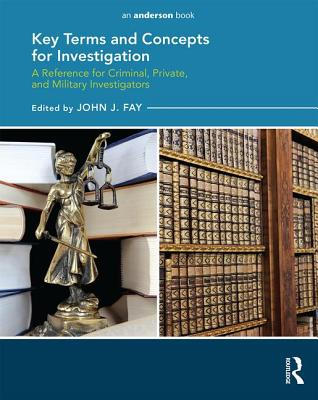 Key Terms and Concepts for Investigation: a Reference for Criminal, Private, and Military Investigators -