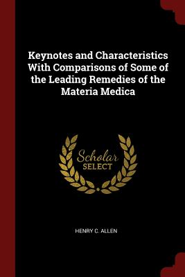 Keynotes and Characteristics with Comparisons of Some of the Leading Remedies of the Materia Medica - Allen, Henry C