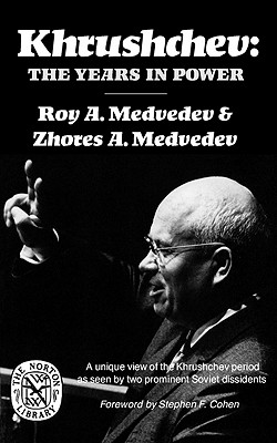 Khrushchev: The Years in Power - Medvedev, Roy Aleksandrovich, and Medvedev, Zhores A, and Cohen, Stephen F (Foreword by)