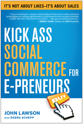 Kick Ass Social Commerce for E-Preneurs: Ita's Not about Likes--Ita's about Sales - Lawson, John, Ed.D., and Schepp, Debra, MD