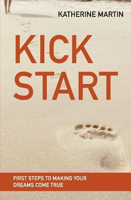 Kick Start: First Steps to Making Your Dreams Come True - Martin, Katherine