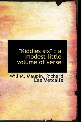 Kiddies Six: A Modest Little Volume of Verse - Maupin, Will M, and Metcalfe, Richard Lee