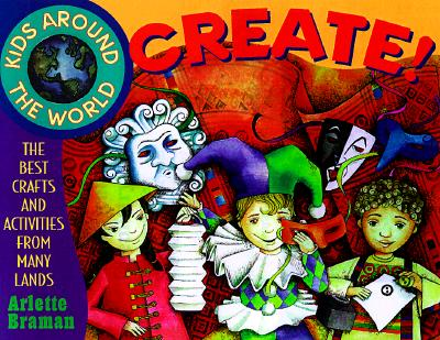 Kids Around the World Create!: The Best Crafts and Activities from Many Lands - Braman, Arlette N, and Braman, Ariette, and Bosson, Jo-Ellen