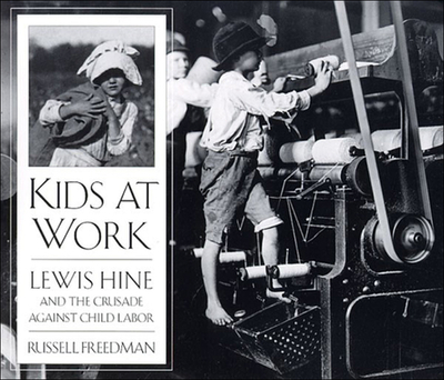 Kids at Work: Lewis Hine and the Crusade Against Child Labor - Freedman, Russell, and Hine, Lewis Wickes (Photographer)