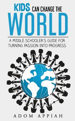 Kids Can Change the World: A Middle Schooler's Guide for Turning Passion Into Progress - Appiah, Adom