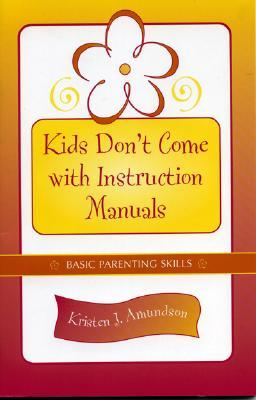 Kids Don't Come with Instruction Manuals: Basic Parenting Skills - Amundson, Kristen J