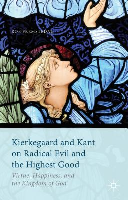 Kierkegaard and Kant on Radical Evil and the Highest Good: Virtue, Happiness, and the Kingdom of God - Fremstedal, Roe