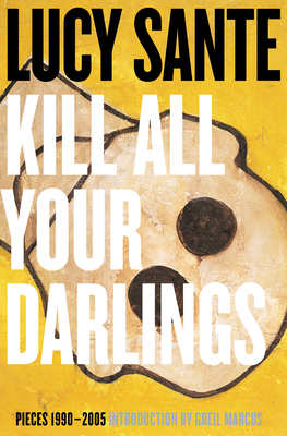 Kill All Your Darlings: Pieces 1990-2005 - Sante, Luc, and Marcus, Greil (Foreword by)
