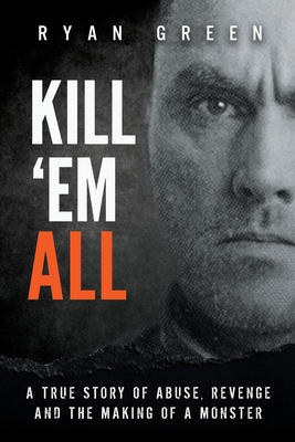Kill 'Em All: A True Story of Abuse, Revenge and the Making of a Monster - Green, Ryan
