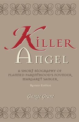 Killer Angel: A Short Biography of Planned Parenthood's Founder, Margaret Sanger - Grant, George