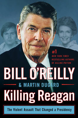Killing Reagan: The Violent Assault That Changed a Presidency - O'Reilly, Bill, and Dugard, Martin