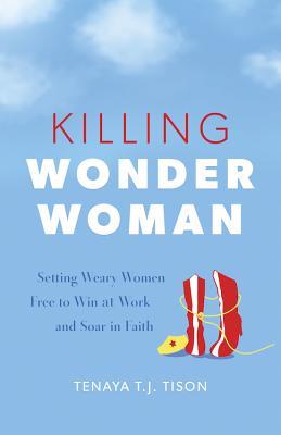 Killing Wonder Woman: Setting Weary Women Free to Win at Work and Soar in Faith - Tison, Tenaya Tj