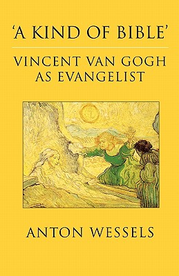 Kind of Bible: Vincent Van Gogh as Evangelist - Wessels, Anton, and Bowden, John (Translated by)