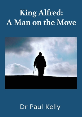 King Alfred: A Man on the Move - Kelly, Paul