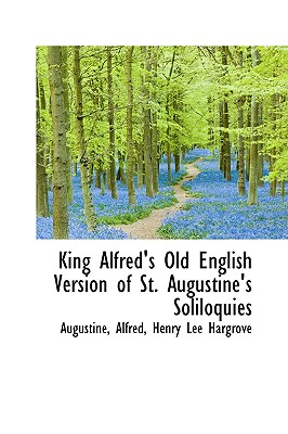 King Alfred's Old English Version of St. Augustine's Soliloquies - Alfred, Henry Lee Hargrove Augustine