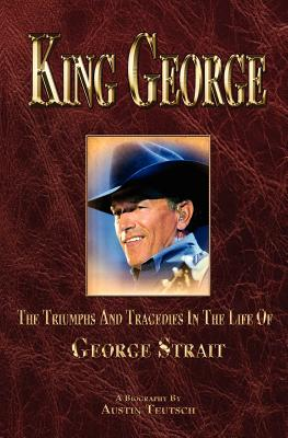 King George: The Triumphs and Tragedies in the Life of George Strait - Teutsch, Austin