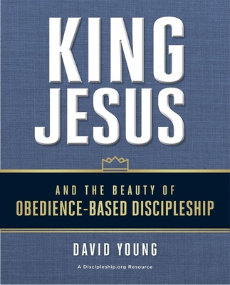 King Jesus and the Beauty of Obedience-Based Discipleship - Young, David, and Harrington, Bobby (Foreword by)