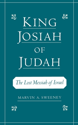King Josiah of Judah: The Lost Messiah of Israel - Sweeney, Marvin A