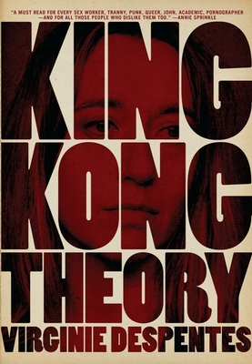 King Kong Theory - Despentes, Virginie, and Benson, Stephanie (Translated by)