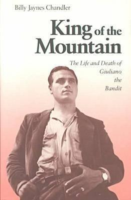 King of the Mountain: The Life and Death of Guiliano the Bandit - Chandler, Billy Jaynes
