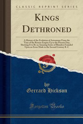 Kings Dethroned: A History of the Evolution of Astronomy from the Time of the Roman Empire Up to the Present Day; Showing It to Be an Amazing Series of Blunders Founded Upon an Error Made in the Second Century B. C (Classic Reprint) - Hickson, Gerrard