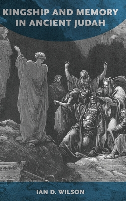 Kingship and Memory in Ancient Judah - Wilson, Ian D
