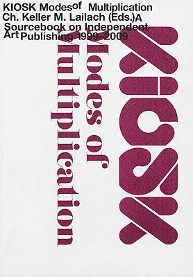 Kiosk: Modes of Multiplication: A Sourcebook on Independent Art Publishing 1999-2009 - Keller, Christoph (Editor)