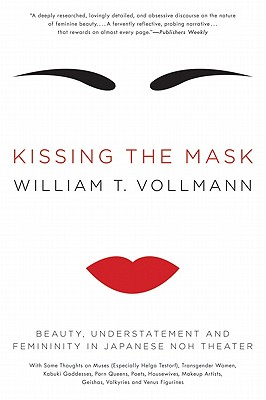 Kissing the Mask: Beauty, Understatement and Femininity in Japanese Noh Theater - Vollmann, William T