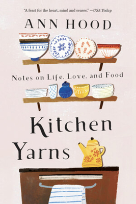Kitchen Yarns: Notes on Life, Love, and Food - Hood, Ann