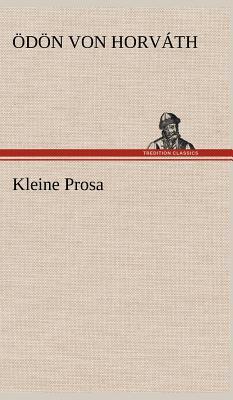 Kleine Prosa - Horv Th, D N Von, and Horvath, Odon Von