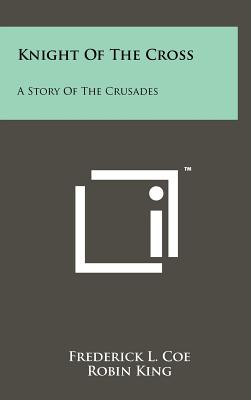 Knight of the Cross: A Story of the Crusades - Coe, Frederick L