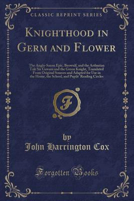 Knighthood in Germ and Flower: The Anglo-Saxon Epic, Beowulf, and the Arthurian Tale Sir Gawain and the Green Knight, Translated from Original Sources and Adapted for Use in the Home, the School, and Pupils' Reading Circles (Classic Reprint) - Cox, John Harrington