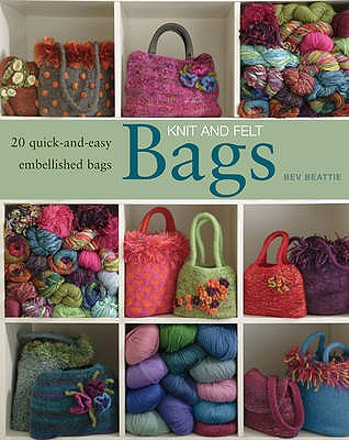Knit and Felt Bags: 20 Quick-and-Easy Embellished Bags - Beattie, Bev