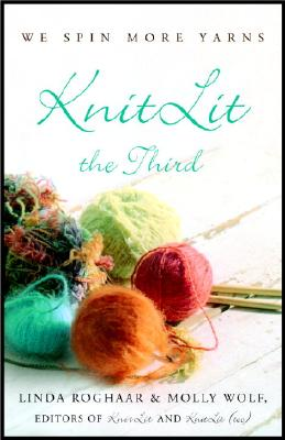 Knitlit the Third: We Spin More Yarns - Roghaar, Linda (Editor), and Wolf, Molly (Editor)