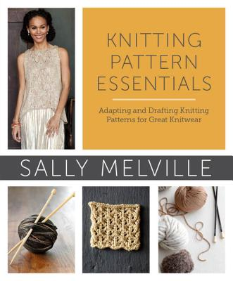Knitting Pattern Essentials: Adapting and Drafting Knitting Patterns for Great Knitwear - Melville, Sally