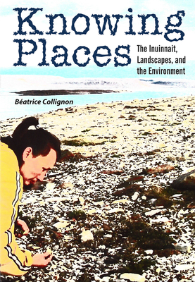 Knowing Places: The Inuinnait, Landscapes, and the Environment - Collignon, B?atrice, and Muller-Wille, Linna Webber (Translated by)