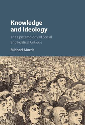 Knowledge and Ideology: The Epistemology of Social and Political Critique - Morris, Michael