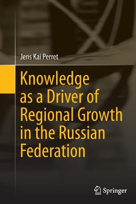 Knowledge as a Driver of Regional Growth in the Russian Federation - Perret, Jens Kai