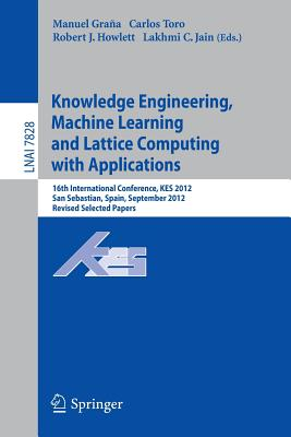 Knowledge Engineering, Machine Learning and Lattice Computing with Applications: 16th International Conference, Kes 2012, San Sebastian, Spain, September 10-12, 2012, Revised Selected Papers - Grana, Manuel (Editor)