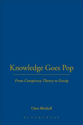 Knowledge Goes Pop: From Conspiracy Theory to Gossip - Birchall, Clare, Professor