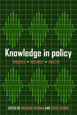 Knowledge in policy: Embodied, inscribed, enacted - Freeman, Richard (Editor), and Sturdy, Steve (Editor)