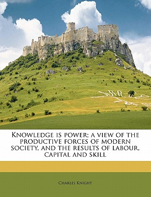 Knowledge Is Power; A View of the Productive Forces of Modern Society, and the Results of Labour, Capital and Skill - Knight, Charles