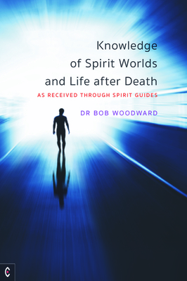 Knowledge of Spirit Worlds and Life After Death: As Received Through Spirit Guides - Woodward, Bob