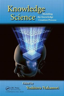 Knowledge Science: Modeling the Knowledge Creation Process - Nakamori, Yashiteru (Editor), and Nakamori, Yoshiteru (Editor)