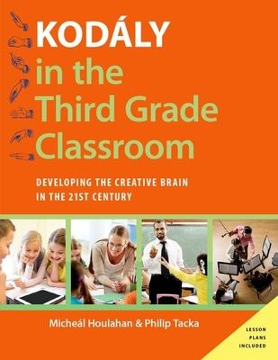 Kodaly in the Third Grade Classroom: Developing the Creative Brain in the 21st Century - Houlahan, Micheal, and Tacka, Philip