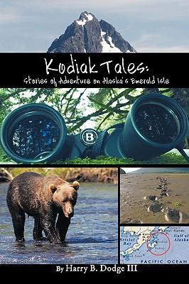 Kodiak Tales: Stories of Adventure on Alaska's Emerald Isle - Dodge, Harry B, III