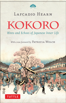 Kokoro: Hints and Echoes of Japanese Inner Life - Hearn, Lafcadio, and Welch, Patricia (Foreword by)
