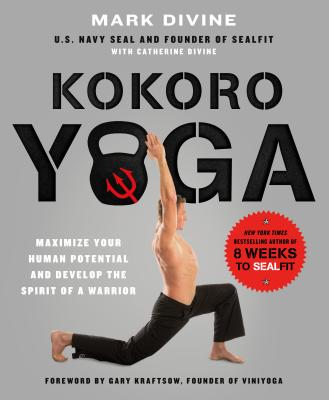 Kokoro Yoga: Maximize Your Human Potential and Develop the Spirit of a Warrior - the Sealfit Way - Divine, Mark